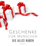 Geschenke für Menschen die alles haben, Geschenke für Menschen die sich nichts wünschen, Geschenke für Männer, Geschenke für Frauen, Geschänke für Chefs, Geschenke für Freundinnen, Geschenke für Schiegertöchter, Geschenke für Schwiegersöhne, Geschenke für Großeltern, Geschenke für Omas, Geschenke für Opas, Geschenkideen, Weihnachten, Geburtstag, Hochzeitstag, Ostern, Jahrestag, Weihnachtsgeschenke Ideen
